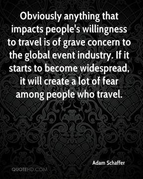 Adam Schaffer - Obviously anything that impacts people's willingness to travel is of grave concern to the global event industry. If it starts to become widespread, it will create a lot of fear among people who travel.
