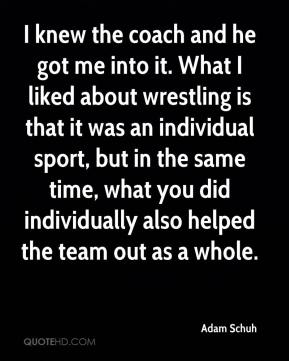 Adam Schuh - I knew the coach and he got me into it. What I liked about wrestling is that it was an individual sport, but in the same time, what you did individually also helped the team out as a whole.