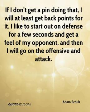 Adam Schuh - If I don't get a pin doing that, I will at least get back points for it. I like to start out on defense for a few seconds and get a feel of my opponent, and then I will go on the offensive and attack.