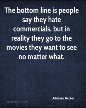 Adrienne Becker - The bottom line is people say they hate commercials, but in reality they go to the movies they want to see no matter what.