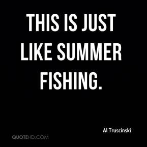 Al Truscinski - This is just like summer fishing.