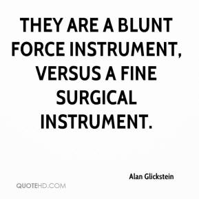 Alan Glickstein - They are a blunt force instrument, versus a fine surgical instrument.