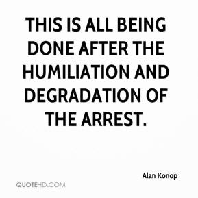 Alan Konop - This is all being done after the humiliation and degradation of the arrest.