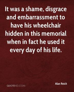 Alan Reich - It was a shame, disgrace and embarrassment to have his wheelchair hidden in this memorial when in fact he used it every day of his life.