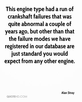 Alan Stray - This engine type had a run of crankshaft failures that was quite abnormal a couple of years ago, but other than that the failure modes we have registered in our database are just standard you would expect from any other engine.