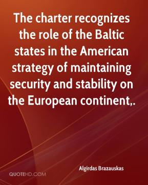 Algirdas Brazauskas - The charter recognizes the role of the Baltic states in the American strategy of maintaining security and stability on the European continent.