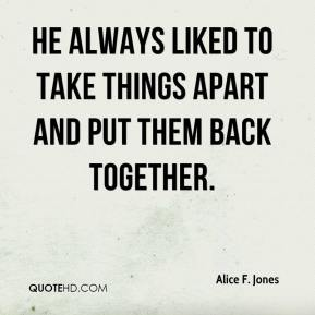Alice F. Jones - He always liked to take things apart and put them back together.