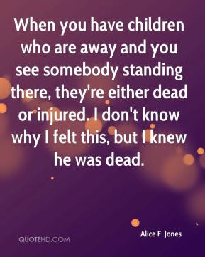 Alice F. Jones - When you have children who are away and you see somebody standing there, they're either dead or injured. I don't know why I felt this, but I knew he was dead.
