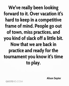 Alison Septer - We've really been looking forward to it. Over vacation it's hard to keep in a competitive frame of mind. People go out of town, miss practices, and you kind of slack off a little bit. Now that we are back in practice and ready for the tournament you know it's time to play.