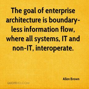 Allen Brown - The goal of enterprise architecture is boundary-less information flow, where all systems, IT and non-IT, interoperate.