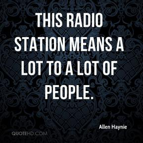 Allen Haynie - This radio station means a lot to a lot of people.