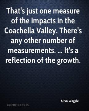 Allyn Waggle - That's just one measure of the impacts in the Coachella Valley. There's any other number of measurements. ... It's a reflection of the growth.