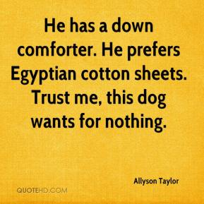Allyson Taylor - He has a down comforter. He prefers Egyptian cotton sheets. Trust me, this dog wants for nothing.