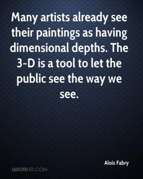 Alois Fabry - Many artists already see their paintings as having dimensional depths. The 3-D is a tool to let the public see the way we see.