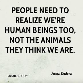 People need to realize we're human beings too, not the animals they think we are.