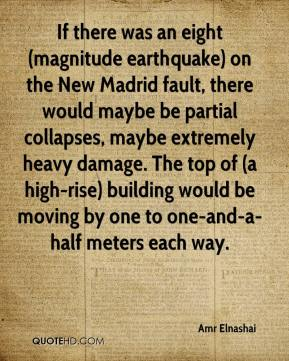 Amr Elnashai - If there was an eight (magnitude earthquake) on the New Madrid fault, there would maybe be partial collapses, maybe extremely heavy damage. The top of (a high-rise) building would be moving by one to one-and-a-half meters each way.