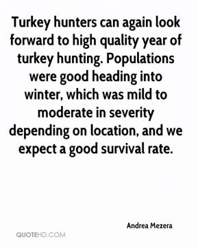 Andrea Mezera - Turkey hunters can again look forward to high quality year of turkey hunting. Populations were good heading into winter, which was mild to moderate in severity depending on location, and we expect a good survival rate.