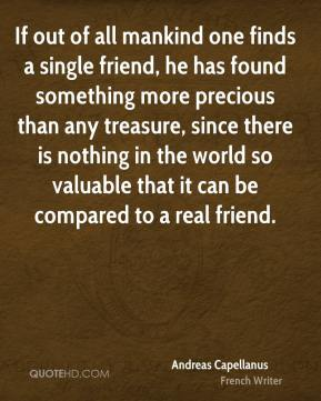 If out of all mankind one finds a single friend, he has found something more precious than any treasure, since there is nothing in the world so valuable that it can be compared to a real friend.