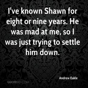 Andrew Eakle - I've known Shawn for eight or nine years. He was mad at me, so I was just trying to settle him down.