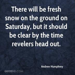 Andrew Humphrey - There will be fresh snow on the ground on Saturday, but it should be clear by the time revelers head out.