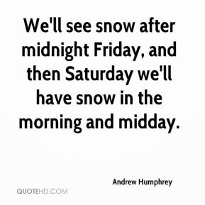 Andrew Humphrey - We'll see snow after midnight Friday, and then Saturday we'll have snow in the morning and midday.