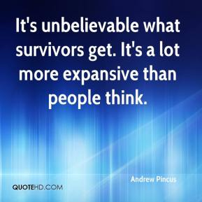Andrew Pincus - It's unbelievable what survivors get. It's a lot more expansive than people think.