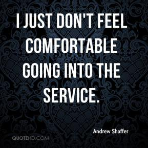 Andrew Shaffer - I just don't feel comfortable going into the service.