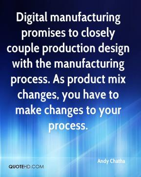 Andy Chatha - Digital manufacturing promises to closely couple production design with the manufacturing process. As product mix changes, you have to make changes to your process.