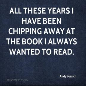 Andy Masich - All these years I have been chipping away at the book I always wanted to read.