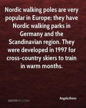 Angela Bono - Nordic walking poles are very popular in Europe; they have Nordic walking parks in Germany and the Scandinavian region. They were developed in 1997 for cross-country skiers to train in warm months.