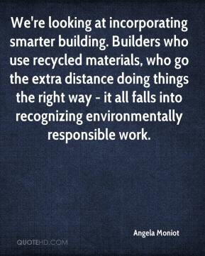 Angela Moniot - We're looking at incorporating smarter building. Builders who use recycled materials, who go the extra distance doing things the right way - it all falls into recognizing environmentally responsible work.