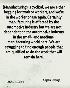 Angelia Erbaugh - (Manufacturing) is cyclical, we are either begging for work or workers, and we're in the worker phase again. Certainly manufacturing is affected by the automotive industry but we are not dependent on the automotive industry in the small- and medium-manufacturing world here. We are struggling to find enough people that are qualified to do the work that will remain here.