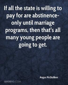 Angus McQuilken - If all the state is willing to pay for are abstinence-only until marriage programs, then that's all many young people are going to get.