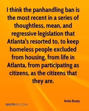 Anita Beaty - I think the panhandling ban is the most recent in a series of thoughtless, mean, and regressive legislation that Atlanta's resorted to, to keep homeless people excluded from housing, from life in Atlanta, from participating as citizens, as the citizens that they are.