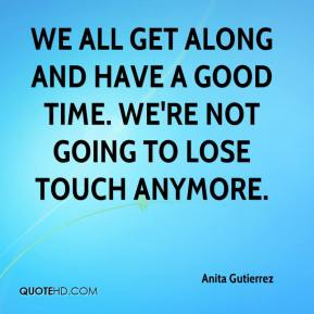 Anita Gutierrez - We all get along and have a good time. We're not going to lose touch anymore.
