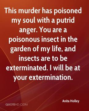 Anita Holley - This murder has poisoned my soul with a putrid anger. You are a poisonous insect in the garden of my life, and insects are to be exterminated. I will be at your extermination.