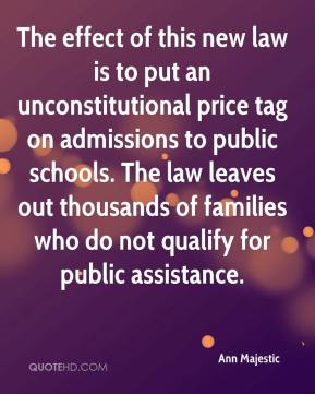Ann Majestic - The effect of this new law is to put an unconstitutional price tag on admissions to public schools. The law leaves out thousands of families who do not qualify for public assistance.