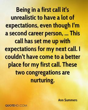 Ann Summers - Being in a first call it's unrealistic to have a lot of expectations, even though I'm a second career person, ... This call has set me up with expectations for my next call. I couldn't have come to a better place for my first call. These two congregations are nurturing.
