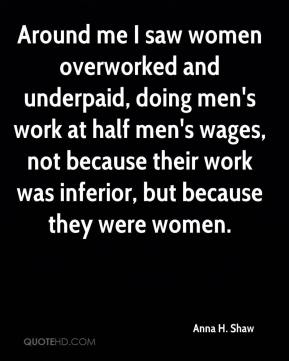 Anna H. Shaw - Around me I saw women overworked and underpaid, doing men's work at half men's wages, not because their work was inferior, but because they were women.