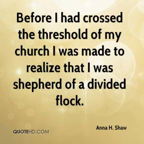 Anna H. Shaw - Before I had crossed the threshold of my church I was made to realize that I was shepherd of a divided flock.