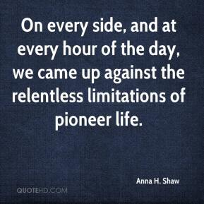 Anna H. Shaw - On every side, and at every hour of the day, we came up against the relentless limitations of pioneer life.