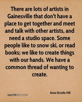 Anne Brodie Hill - There are lots of artists in Gainesville that don't have a place to get together and meet and talk with other artists, and need a studio space. Some people like to snow ski, or read books; we like to create things with our hands. We have a common thread of wanting to create.