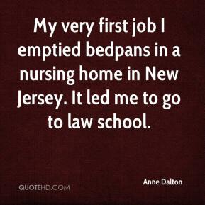 Anne Dalton - My very first job I emptied bedpans in a nursing home in New Jersey. It led me to go to law school.
