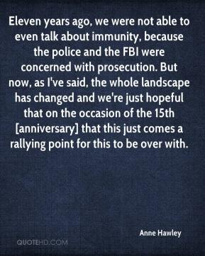 Anne Hawley - Eleven years ago, we were not able to even talk about immunity, because the police and the FBI were concerned with prosecution. But now, as I've said, the whole landscape has changed and we're just hopeful that on the occasion of the 15th [anniversary] that this just comes a rallying point for this to be over with.