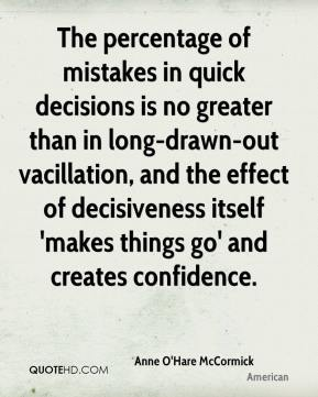 Anne O'Hare McCormick - The percentage of mistakes in quick decisions is no greater than in long-drawn-out vacillation, and the effect of decisiveness itself 'makes things go' and creates confidence.