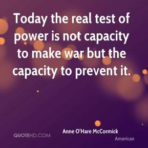 Anne O'Hare McCormick - Today the real test of power is not capacity to make war but the capacity to prevent it.