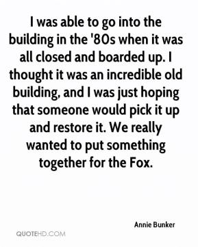Annie Bunker - I was able to go into the building in the '80s when it was all closed and boarded up. I thought it was an incredible old building, and I was just hoping that someone would pick it up and restore it. We really wanted to put something together for the Fox.