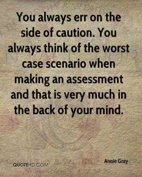 Annie Gray - You always err on the side of caution. You always think of the worst case scenario when making an assessment and that is very much in the back of your mind.