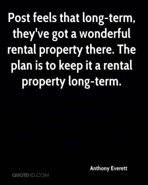 Anthony Everett - Post feels that long-term, they've got a wonderful rental property there. The plan is to keep it a rental property long-term.