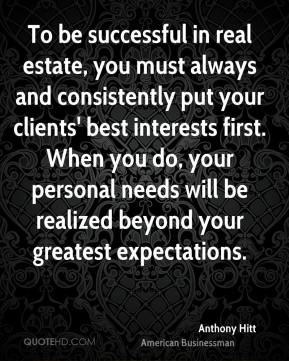 Anthony Hitt - To be successful in real estate, you must always and consistently put your clients' best interests first. When you do, your personal needs will be realized beyond your greatest expectations.